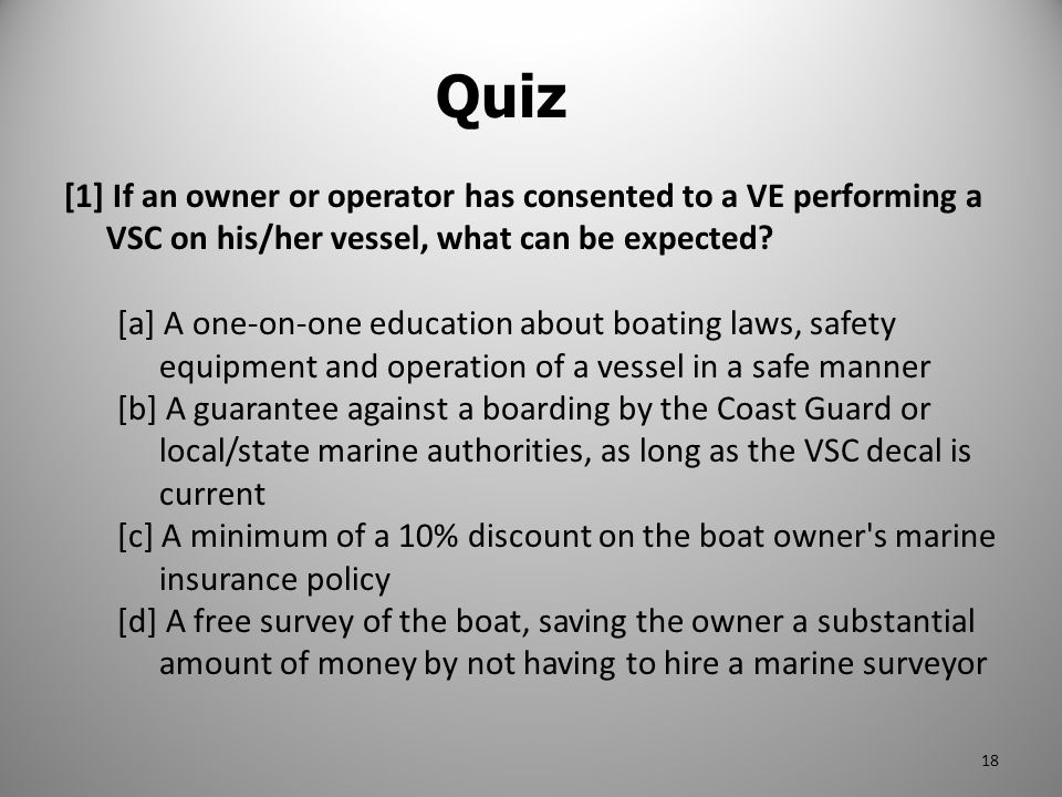 Quiz [1] If an owner or operator has consented to a VE performing a VSC on his/her vessel, what can be expected